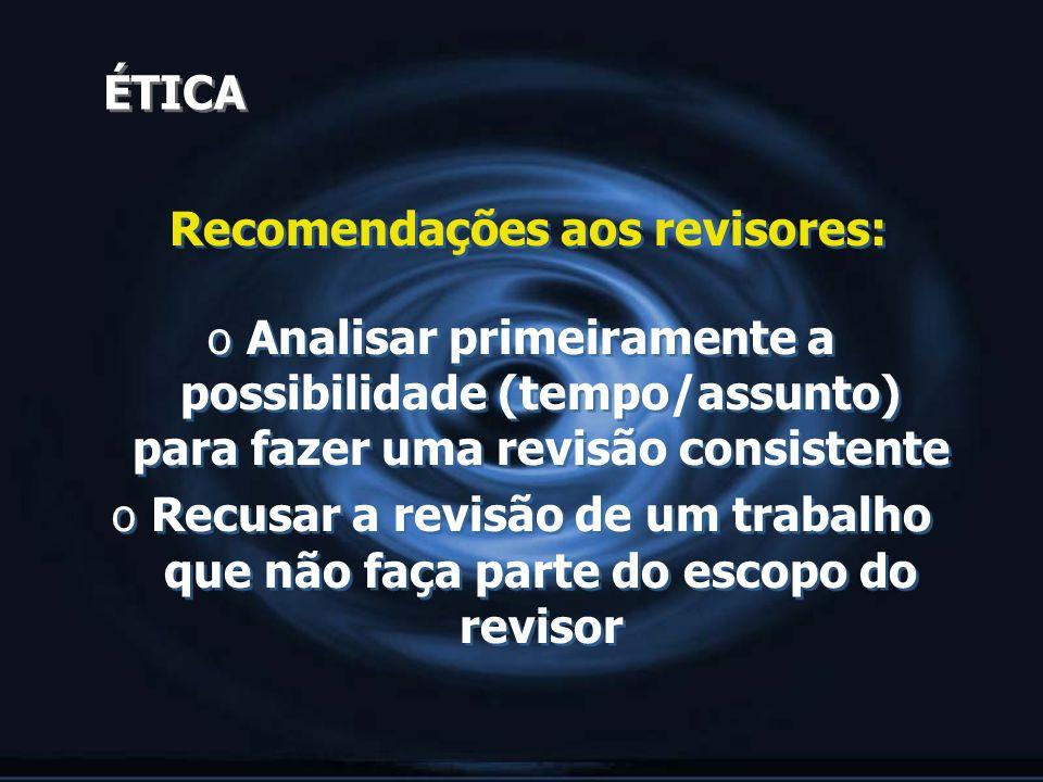 ÉTICA Recomendações aos revisores: o Analisar primeiramente a possibilidade (tempo/assunto) para fazer uma revisão consistente o Recusar a revisão de