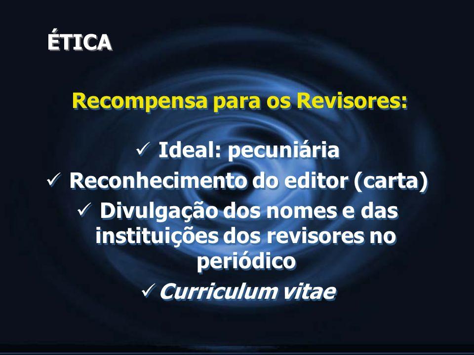 ÉTICA Recompensa para os Revisores: Ideal: pecuniária Reconhecimento do editor (carta) Divulgação dos nomes e das instituições dos revisores no periód