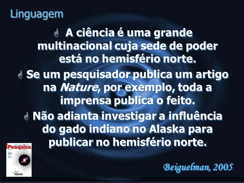G A ciência é uma grande multinacional cuja sede de poder está no hemisfério norte. G Se um pesquisador publica um artigo na Nature, por exemplo, toda