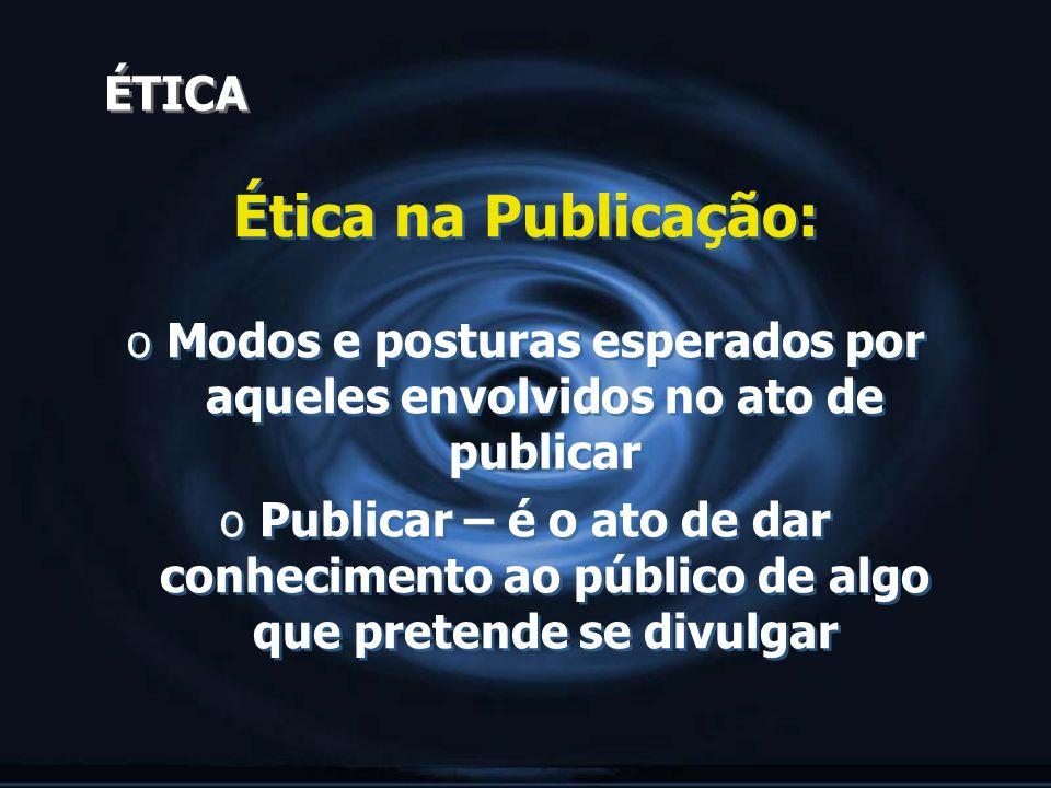 ÉTICA Ética na Publicação: o Modos e posturas esperados por aqueles envolvidos no ato de publicar o Publicar – é o ato de dar conhecimento ao público