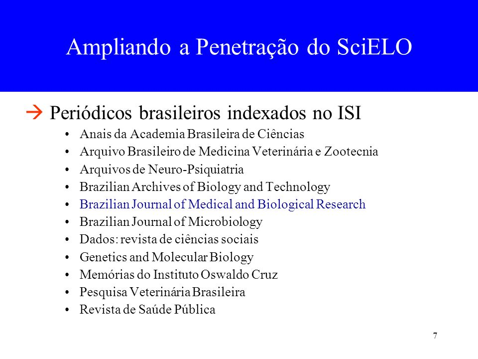 7 Periódicos brasileiros indexados no ISI Anais da Academia Brasileira de Ciências Arquivo Brasileiro de Medicina Veterinária e Zootecnia Arquivos de