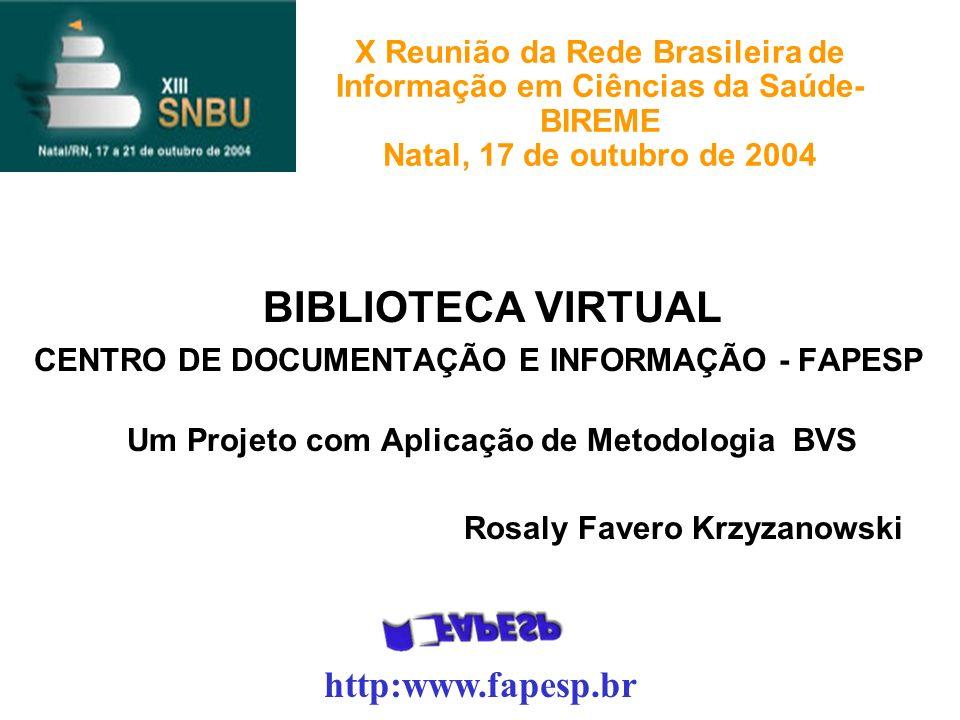 X Reunião da Rede Brasileira de Informação em Ciências da Saúde- BIREME Natal, 17 de outubro de 2004 BIBLIOTECA VIRTUAL CENTRO DE DOCUMENTAÇÃO E INFORMAÇÃO - FAPESP Um Projeto com Aplicação de Metodologia BVS Rosaly Favero Krzyzanowski http:www.fapesp.br