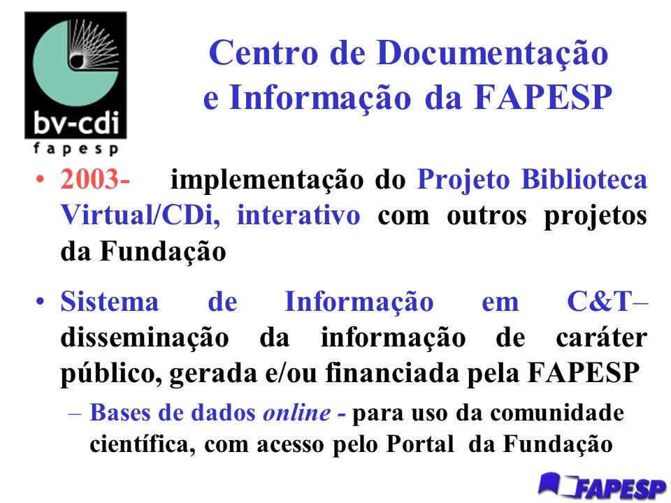 Centro de Documentação e Informação da FAPESP 2003- implementação do Projeto Biblioteca Virtual/CDi, interativo com outros projetos da Fundação Sistema de Informação em C&T– disseminação da informação de caráter público, gerada e/ou financiada pela FAPESP –Bases de dados online - para uso da comunidade científica, com acesso pelo Portal da Fundação