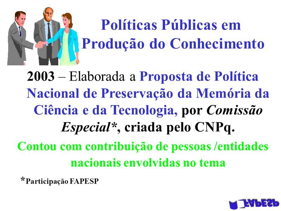 Políticas Públicas em Produção do Conhecimento 2003 – Elaborada a Proposta de Política Nacional de Preservação da Memória da Ciência e da Tecnologia, por Comissão Especial*, criada pelo CNPq.