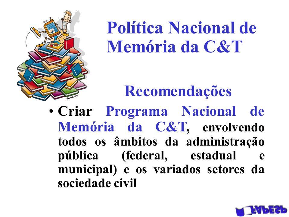 Política Nacional de Memória da C&T Recomendações Criar Programa Nacional de Memória da C&T, envolvendo todos os âmbitos da administração pública (federal, estadual e municipal) e os variados setores da sociedade civil