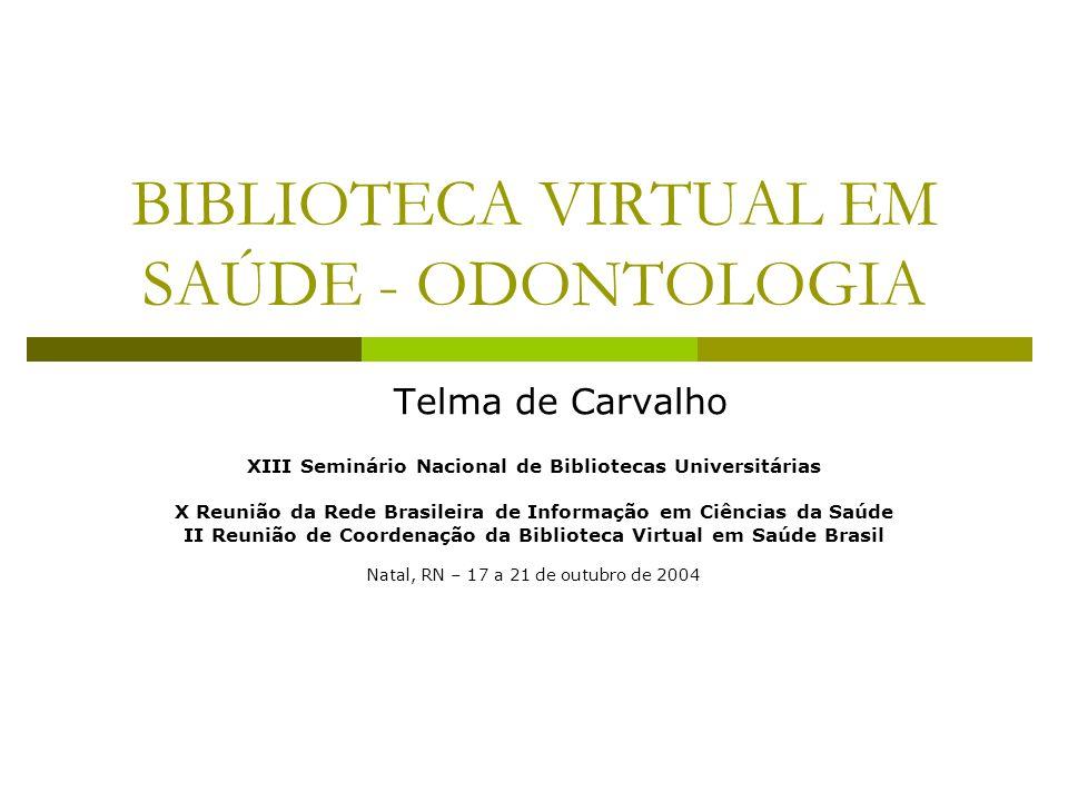 BIBLIOTECA VIRTUAL EM SAÚDE - ODONTOLOGIA Telma de Carvalho XIII Seminário Nacional de Bibliotecas Universitárias X Reunião da Rede Brasileira de Info