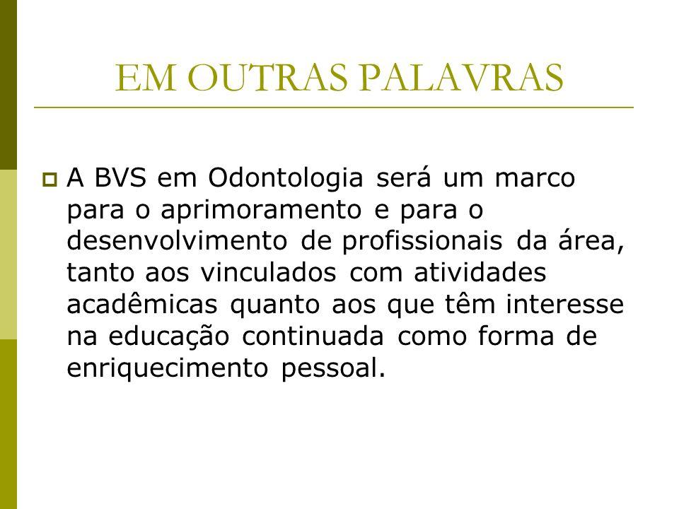EM OUTRAS PALAVRAS A BVS em Odontologia será um marco para o aprimoramento e para o desenvolvimento de profissionais da área, tanto aos vinculados com