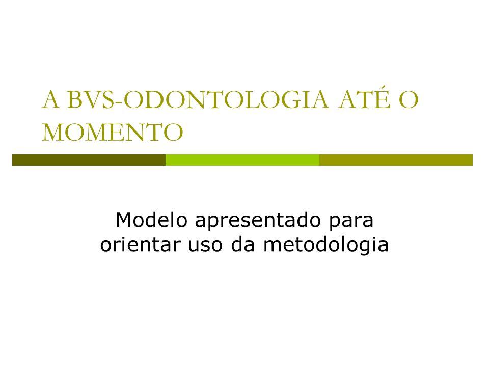 A BVS-ODONTOLOGIA ATÉ O MOMENTO Modelo apresentado para orientar uso da metodologia
