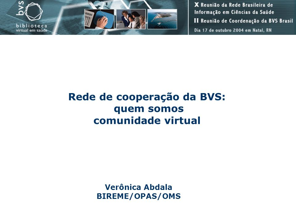Rede de cooperação da BVS: quem somos comunidade virtual Verônica Abdala BIREME/OPAS/OMS