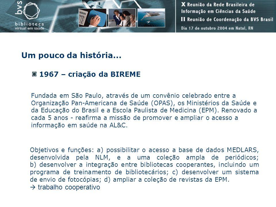 Um pouco da história... 1967 – criação da BIREME Fundada em São Paulo, através de um convênio celebrado entre a Organização Pan-Americana de Saúde (OP