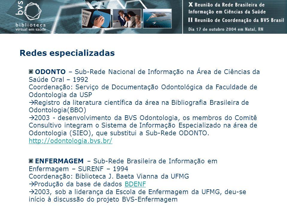 RAEM – Rede de Apoio à Educação Médica – 1999 Coordenação: Associação Brasileira de Educação Médica Desenvolvimento da BVS-Educação em Ciências da Saúde - em fase de implementação http://educ.bvs.br/http://educ.bvs.br/ ADSAUDE - Sistema Especializado de Informação em Administração de Saúde - 1994 Coordenação: Biblioteca da Faculdade de Saúde Pública da USP Base de dados ADSAUDE BVS Saúde Pública – 1999 - as instituições das bibliotecas membros desta Rede, passaram a compor o Comitê Consultivo da BVS-Saúde Pública, ampliando e integrando as ações de cooperação entre estas bibliotecas, absorvendo assim a rede ADSAUDE http://saudepublica.bvs.br/ REBAP – Rede Brasileira de Bibliotecas da Área de Psicologia - 2001 Coordenação Nacional:Serviço de Biblioteca e Documentação do Instituto de Psicologia da USP Núcleos de Coordenação Regional: acompanhamento das atividades desenvolvidas pela Rede em cada região do Brasil BVS-Psicologia http://www.bvs-psi.org.br/http://www.bvs-psi.org.br/