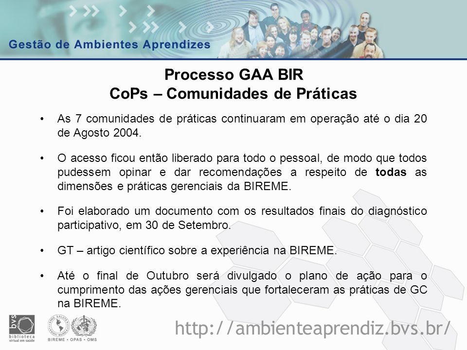 Processo GAA BIR CoPs – Comunidades de Práticas As 7 comunidades de práticas continuaram em operação até o dia 20 de Agosto 2004. O acesso ficou então