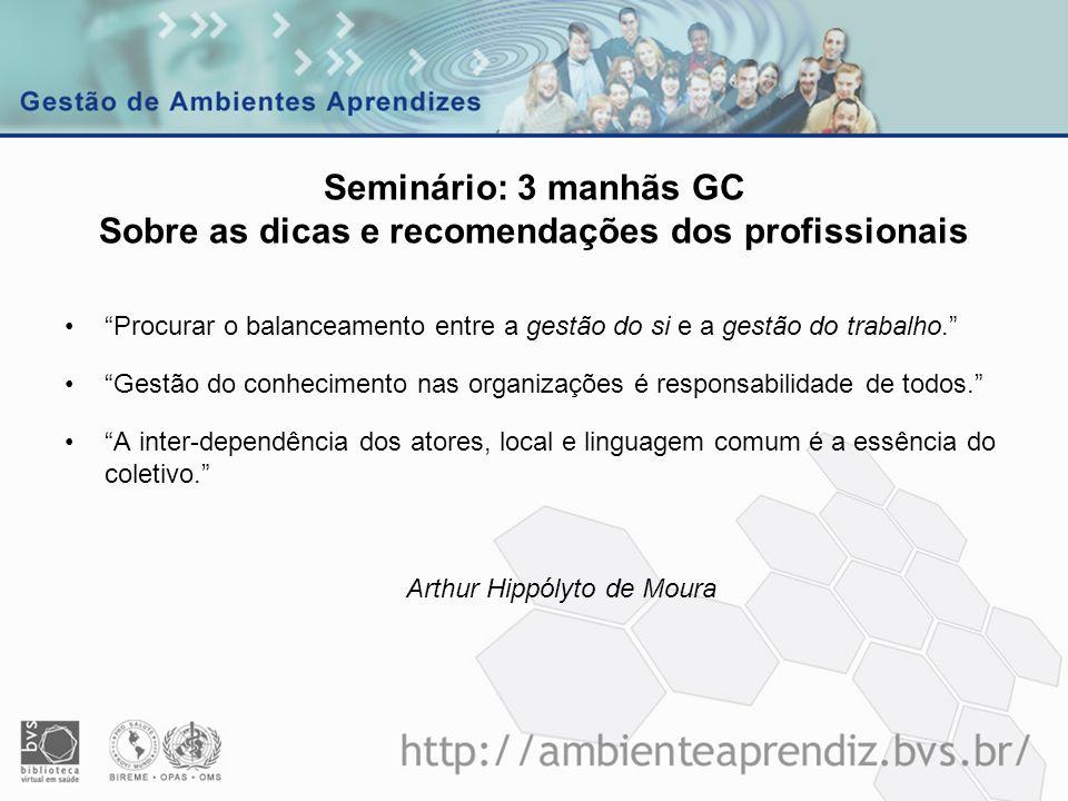 Seminário: 3 manhãs GC Sobre as dicas e recomendações dos profissionais Procurar o balanceamento entre a gestão do si e a gestão do trabalho. Gestão d