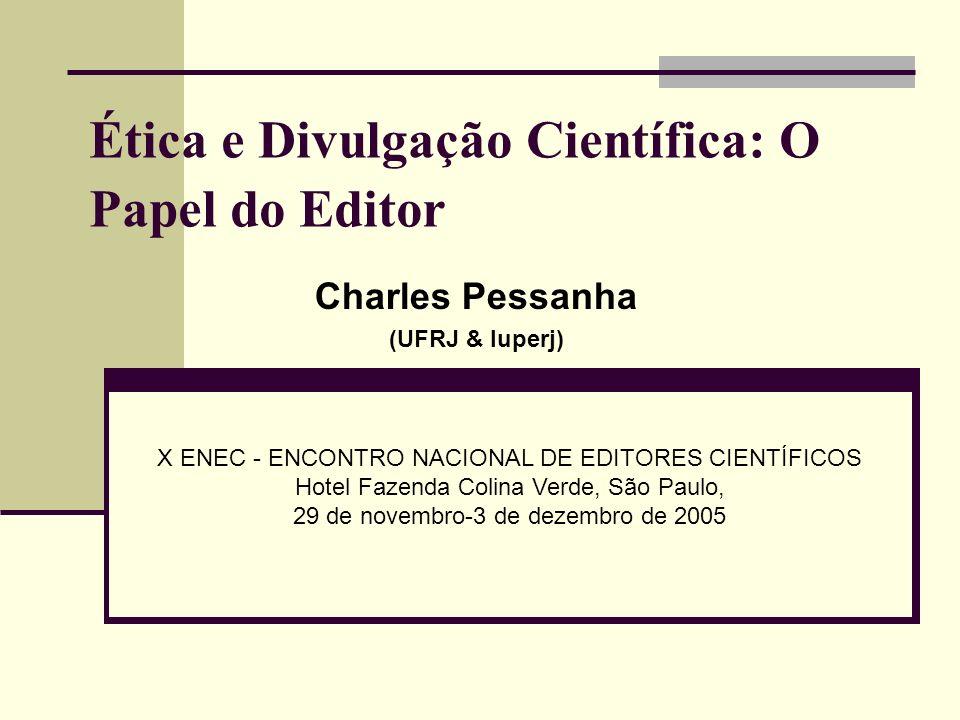 Ética e Divulgação Científica: O Papel do Editor Charles Pessanha (UFRJ & Iuperj) X ENEC - ENCONTRO NACIONAL DE EDITORES CIENTÍFICOS Hotel Fazenda Col
