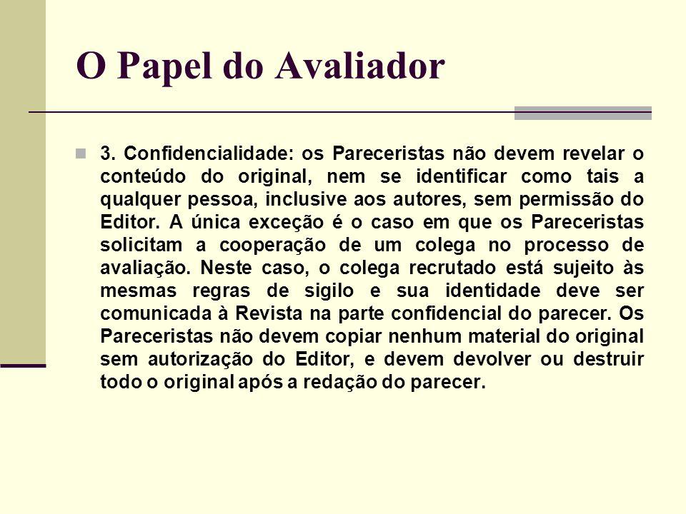 O Papel do Avaliador 3. Confidencialidade: os Pareceristas não devem revelar o conteúdo do original, nem se identificar como tais a qualquer pessoa, i