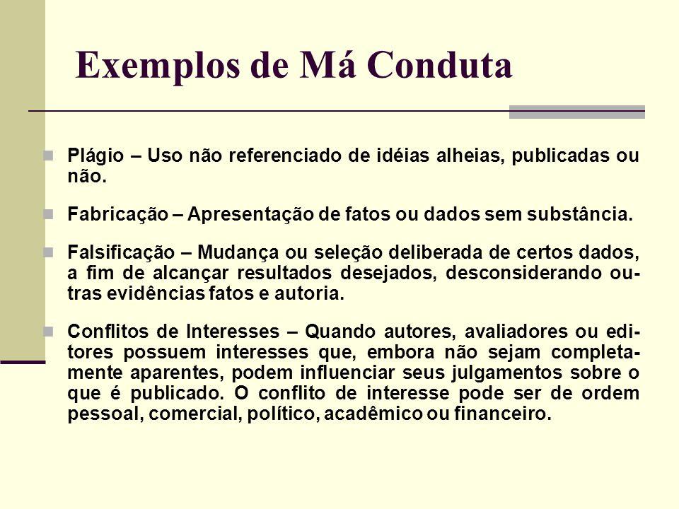 Exemplos de Má Conduta Plágio – Uso não referenciado de idéias alheias, publicadas ou não. Fabricação – Apresentação de fatos ou dados sem substância.