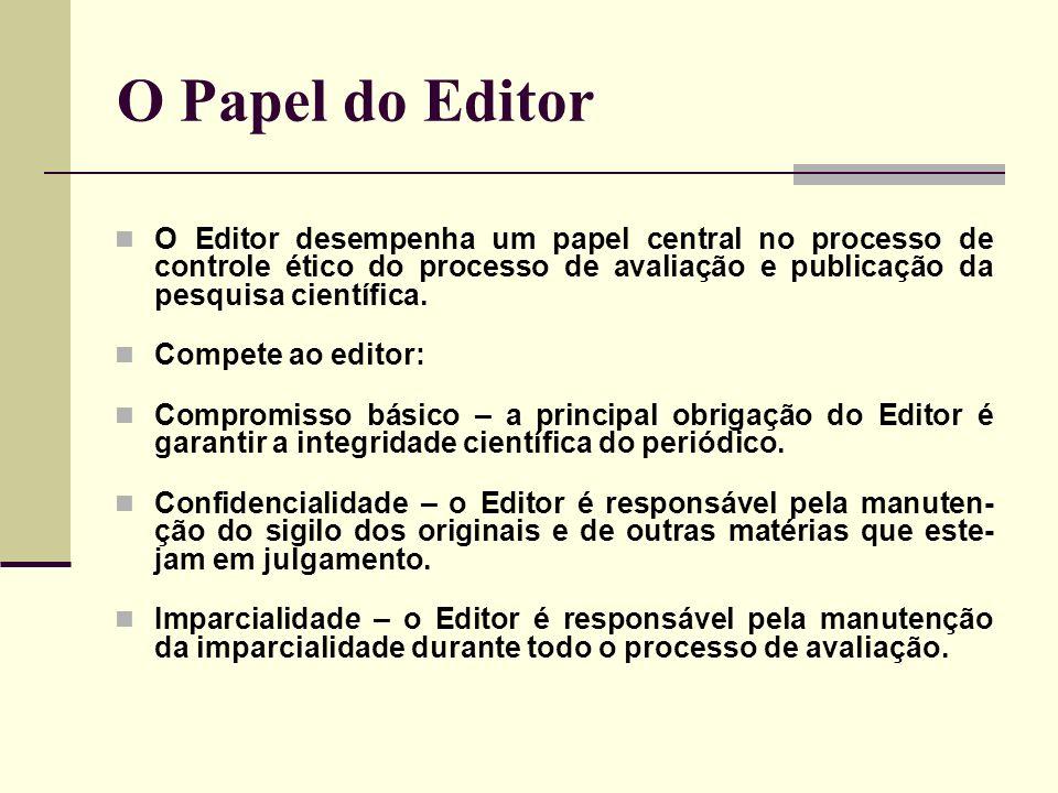 O Papel do Editor O Editor desempenha um papel central no processo de controle ético do processo de avaliação e publicação da pesquisa científica. Com