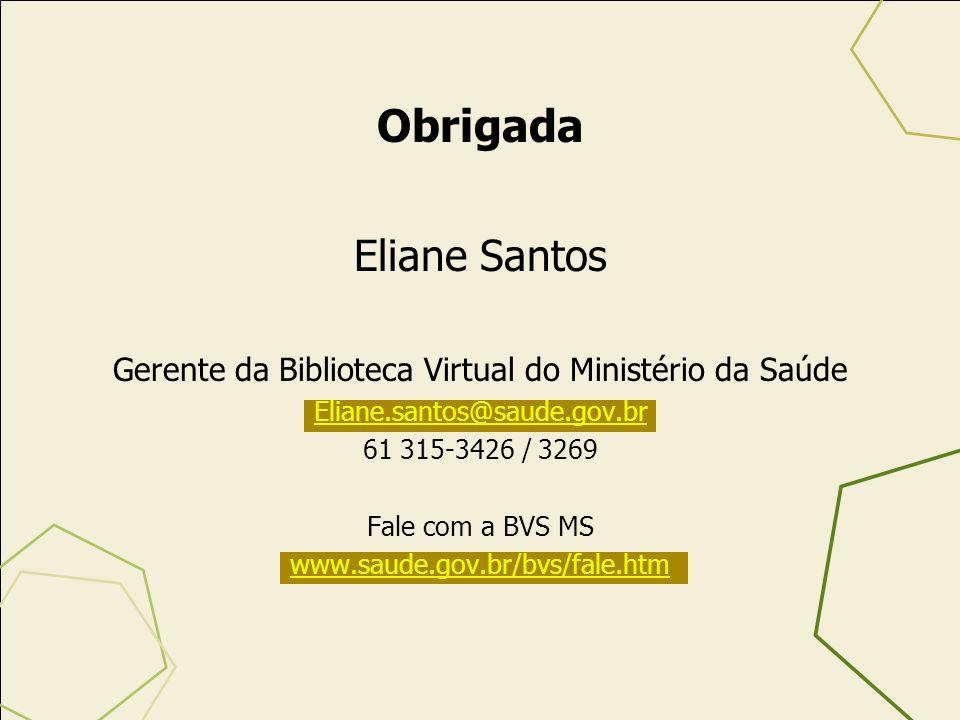 Obrigada Eliane Santos Gerente da Biblioteca Virtual do Ministério da Saúde Eliane.santos@saude.gov.br 61 315-3426 / 3269 Fale com a BVS MS www.saude.