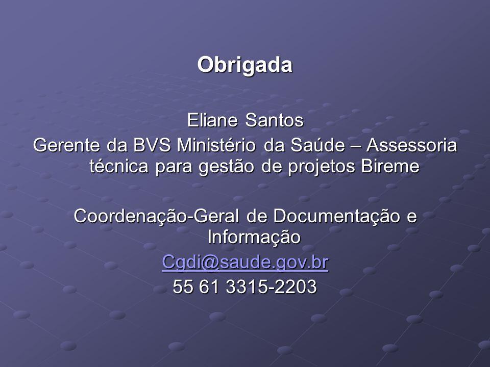 Obrigada Eliane Santos Gerente da BVS Ministério da Saúde – Assessoria técnica para gestão de projetos Bireme Coordenação-Geral de Documentação e Informação Cgdi@saude.gov.br 55 61 3315-2203