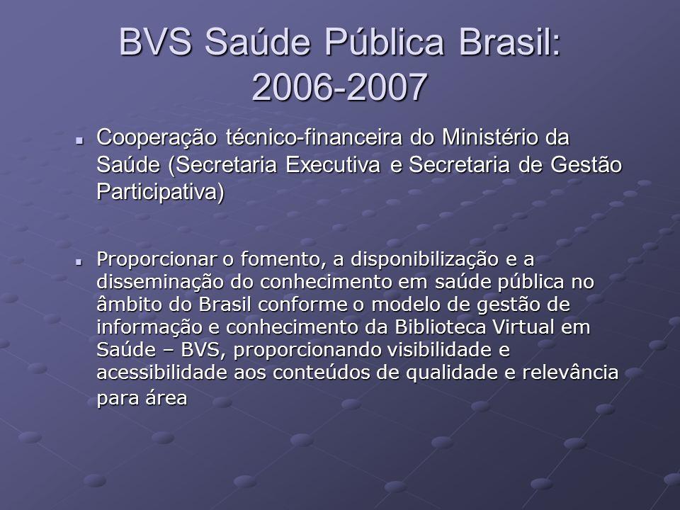 BVS Saúde Pública Brasil: 2006-2007 Cooperação técnico-financeira do Ministério da Saúde (Secretaria Executiva e Secretaria de Gestão Participativa) Cooperação técnico-financeira do Ministério da Saúde (Secretaria Executiva e Secretaria de Gestão Participativa) Proporcionar o fomento, a disponibilização e a disseminação do conhecimento em saúde pública no âmbito do Brasil conforme o modelo de gestão de informação e conhecimento da Biblioteca Virtual em Saúde – BVS, proporcionando visibilidade e acessibilidade aos conteúdos de qualidade e relevância para área Proporcionar o fomento, a disponibilização e a disseminação do conhecimento em saúde pública no âmbito do Brasil conforme o modelo de gestão de informação e conhecimento da Biblioteca Virtual em Saúde – BVS, proporcionando visibilidade e acessibilidade aos conteúdos de qualidade e relevância para área
