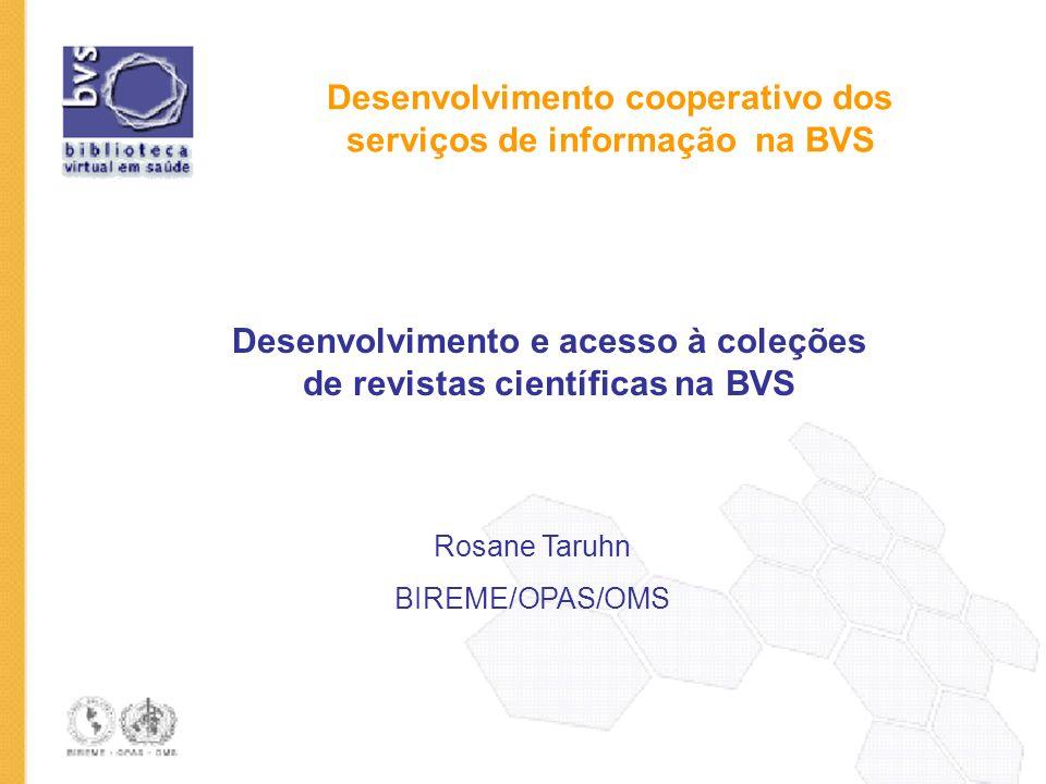 Desenvolvimento cooperativo dos serviços de informação na BVS Desenvolvimento e acesso à coleções de revistas científicas na BVS Rosane Taruhn BIREME/