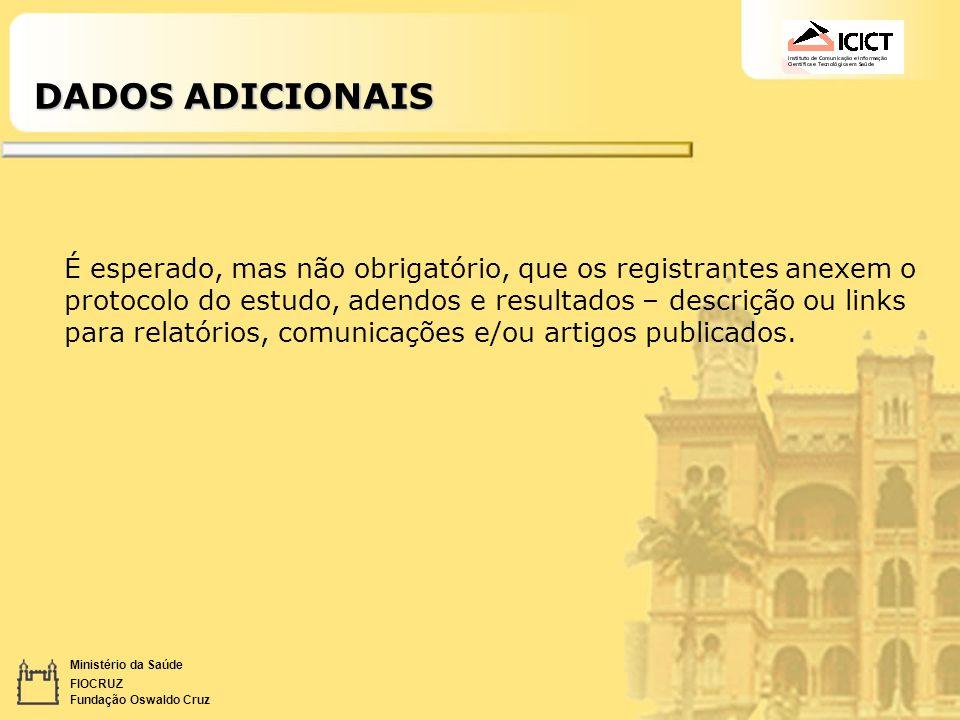 Ministério da Saúde FIOCRUZ Fundação Oswaldo Cruz DADOS ADICIONAIS É esperado, mas não obrigatório, que os registrantes anexem o protocolo do estudo,