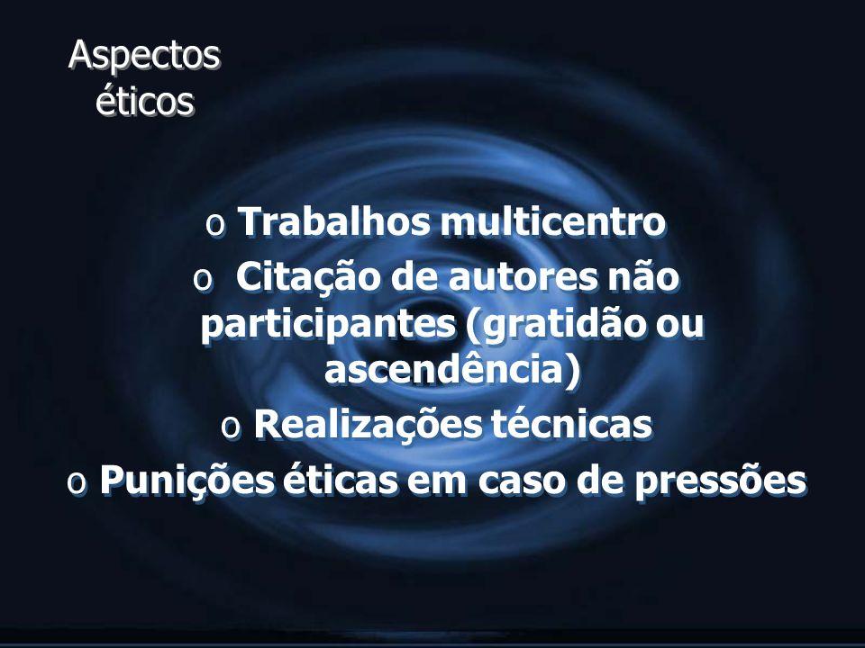 Aspectos éticos o Trabalhos multicentro o Citação de autores não participantes (gratidão ou ascendência) o Realizações técnicas o Punições éticas em c