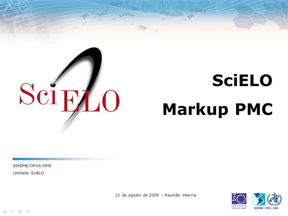 SciELO Markup PMC BIREME/OPAS/OMS Unidade SciELO 21 de agosto de 2009 – Reunião interna
