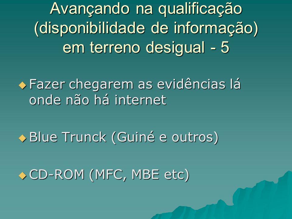 Avançando na qualificação (disponibilidade de informação) em terreno desigual - 5 Fazer chegarem as evidências lá onde não há internet Fazer chegarem as evidências lá onde não há internet Blue Trunck (Guiné e outros) Blue Trunck (Guiné e outros) CD-ROM (MFC, MBE etc) CD-ROM (MFC, MBE etc)