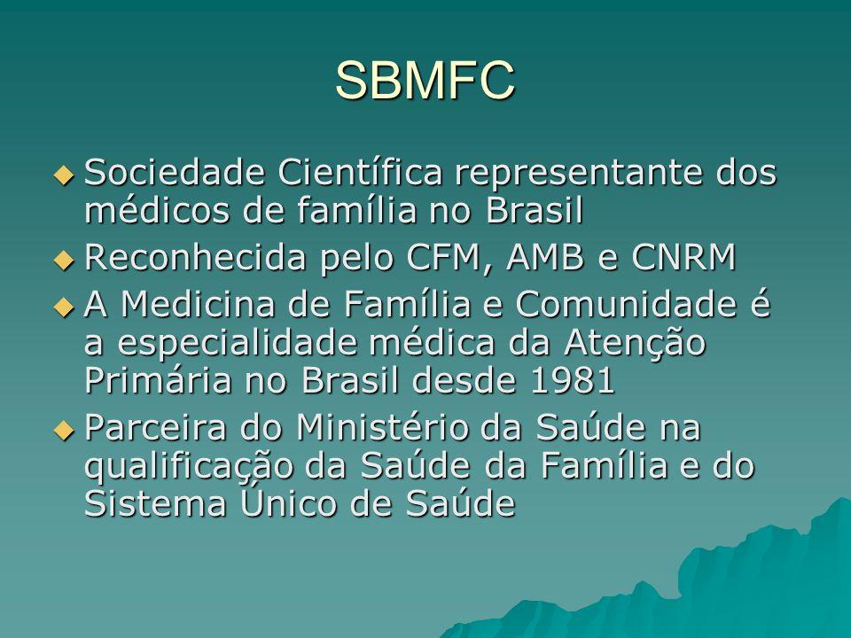SBMFC Sociedade Científica representante dos médicos de família no Brasil Sociedade Científica representante dos médicos de família no Brasil Reconhecida pelo CFM, AMB e CNRM Reconhecida pelo CFM, AMB e CNRM A Medicina de Família e Comunidade é a especialidade médica da Atenção Primária no Brasil desde 1981 A Medicina de Família e Comunidade é a especialidade médica da Atenção Primária no Brasil desde 1981 Parceira do Ministério da Saúde na qualificação da Saúde da Família e do Sistema Único de Saúde Parceira do Ministério da Saúde na qualificação da Saúde da Família e do Sistema Único de Saúde