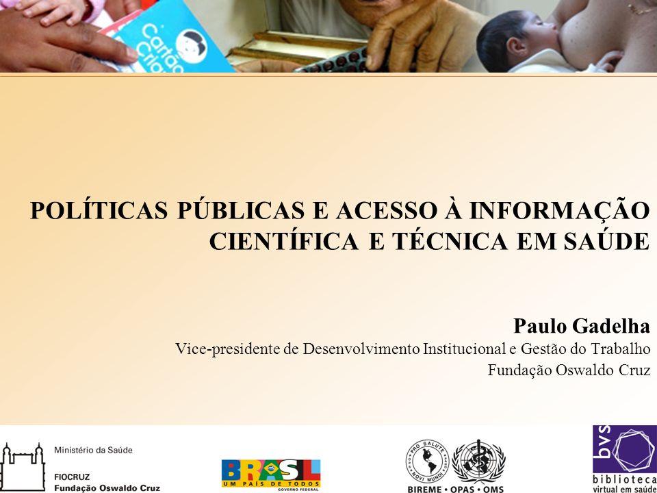 POLÍTICAS PÚBLICAS E ACESSO À INFORMAÇÃO CIENTÍFICA E TÉCNICA EM SAÚDE Paulo Gadelha Vice-presidente de Desenvolvimento Institucional e Gestão do Trabalho Fundação Oswaldo Cruz