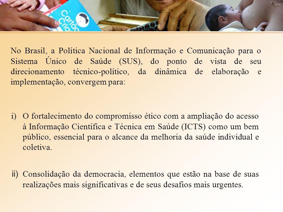 No Brasil, a Política Nacional de Informação e Comunicação para o Sistema Único de Saúde (SUS), do ponto de vista de seu direcionamento técnico-político, da dinâmica de elaboração e implementação, convergem para: i)O fortalecimento do compromisso ético com a ampliação do acesso à Informação Científica e Técnica em Saúde (ICTS) como um bem público, essencial para o alcance da melhoria da saúde individual e coletiva.