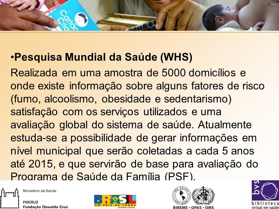 Pesquisa Mundial da Saúde (WHS) Realizada em uma amostra de 5000 domicílios e onde existe informação sobre alguns fatores de risco (fumo, alcoolismo, obesidade e sedentarismo) satisfação com os serviços utilizados e uma avaliação global do sistema de saúde.