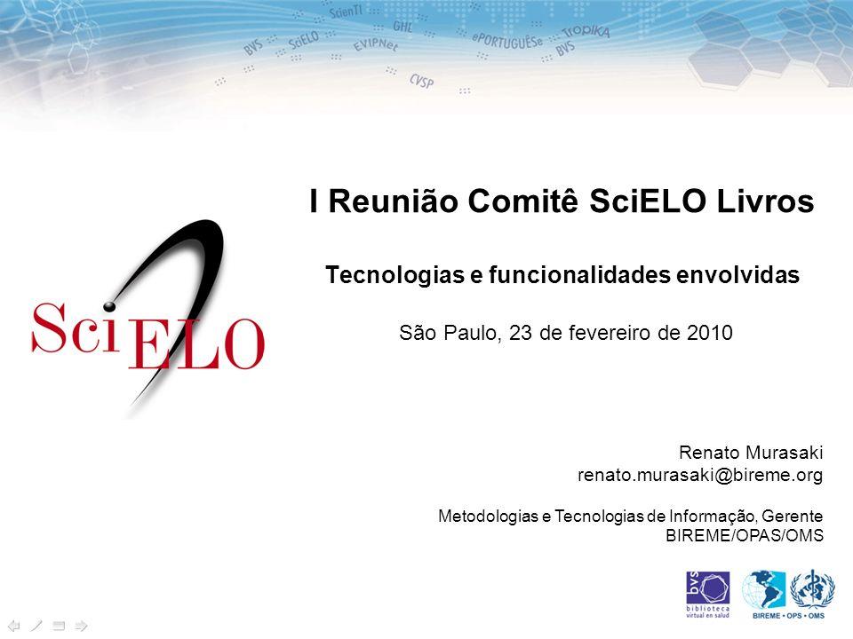 I Reunião Comitê SciELO Livros Tecnologias e funcionalidades envolvidas São Paulo, 23 de fevereiro de 2010 Renato Murasaki renato.murasaki@bireme.org Metodologias e Tecnologias de Informação, Gerente BIREME/OPAS/OMS