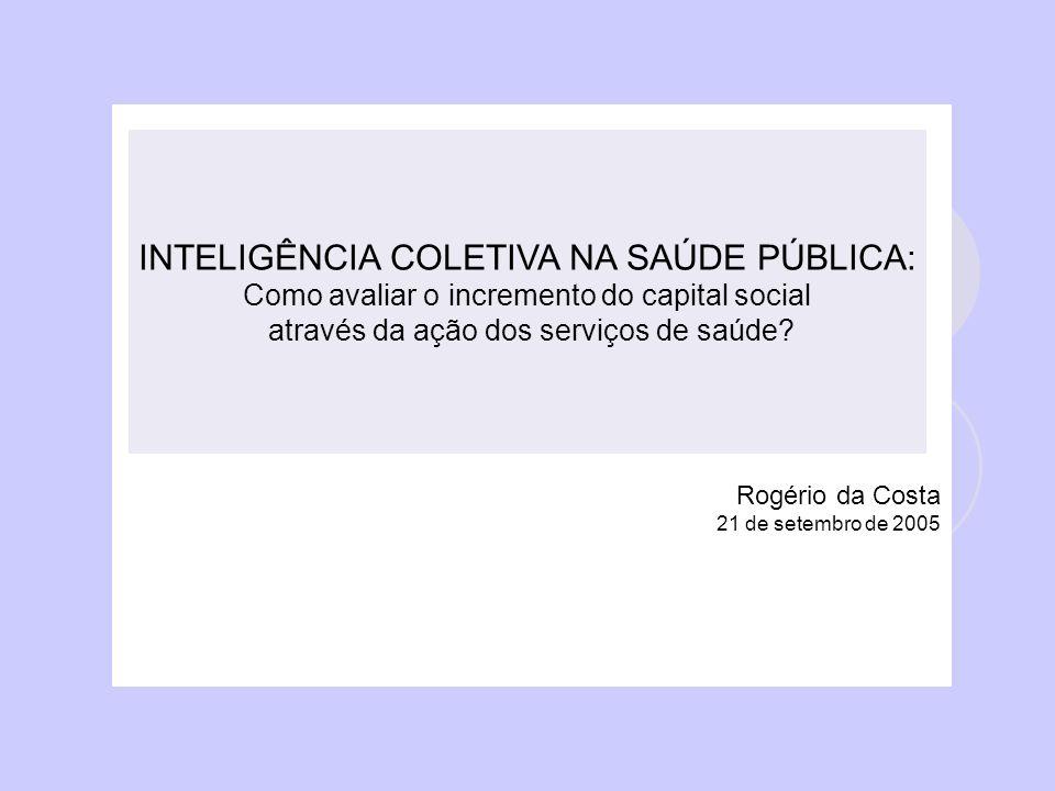 Rogério da Costa 21 de setembro de 2005 INTELIGÊNCIA COLETIVA NA SAÚDE PÚBLICA: Como avaliar o incremento do capital social através da ação dos serviços de saúde