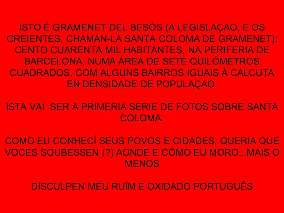 ISTO É GRAMENET DEL BESÒS (A LEGISLAÇAO, E OS CREIENTES, CHAMAN-LA SANTA COLOMA DE GRAMENET): CENTO CUARENTA MIL HABITANTES, NA PERIFERIA DE BARCELONA, NUMA ÁREA DE SETE QUILÓMETROS CUADRADOS, COM ALGUNS BAIRROS IGUAIS À CALCUTA EN DENSIDADE DE POPULAÇAO.