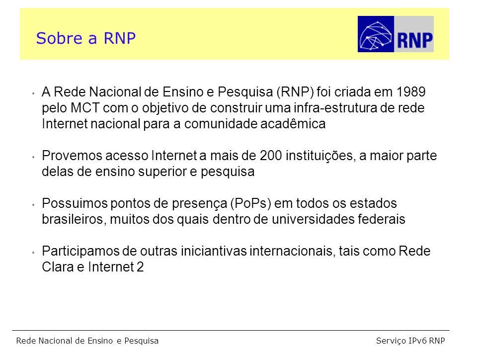 Serviço IPv6 RNPRede Nacional de Ensino e Pesquisa Sobre a RNP A Rede Nacional de Ensino e Pesquisa (RNP) foi criada em 1989 pelo MCT com o objetivo de construir uma infra-estrutura de rede Internet nacional para a comunidade acadêmica Provemos acesso Internet a mais de 200 instituições, a maior parte delas de ensino superior e pesquisa Possuimos pontos de presença (PoPs) em todos os estados brasileiros, muitos dos quais dentro de universidades federais Participamos de outras iniciantivas internacionais, tais como Rede Clara e Internet 2