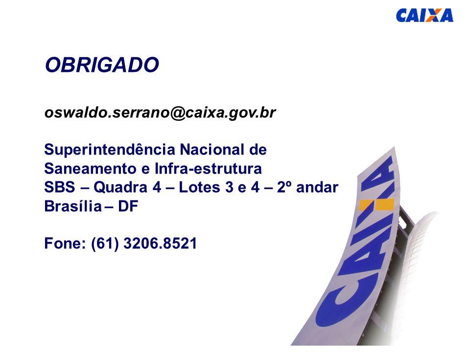 OBRIGADO oswaldo.serrano@caixa.gov.br Superintendência Nacional de Saneamento e Infra-estrutura SBS – Quadra 4 – Lotes 3 e 4 – 2º andar Brasília – DF Fone: (61) 3206.8521