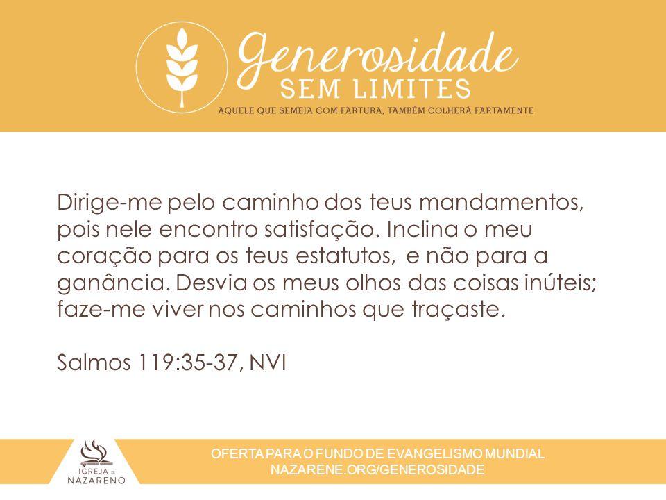 OFERTA PARA O FUNDO DE EVANGELISMO MUNDIAL NAZARENE.ORG/GENEROSIDADE Dirige-me pelo caminho dos teus mandamentos, pois nele encontro satisfação. Incli