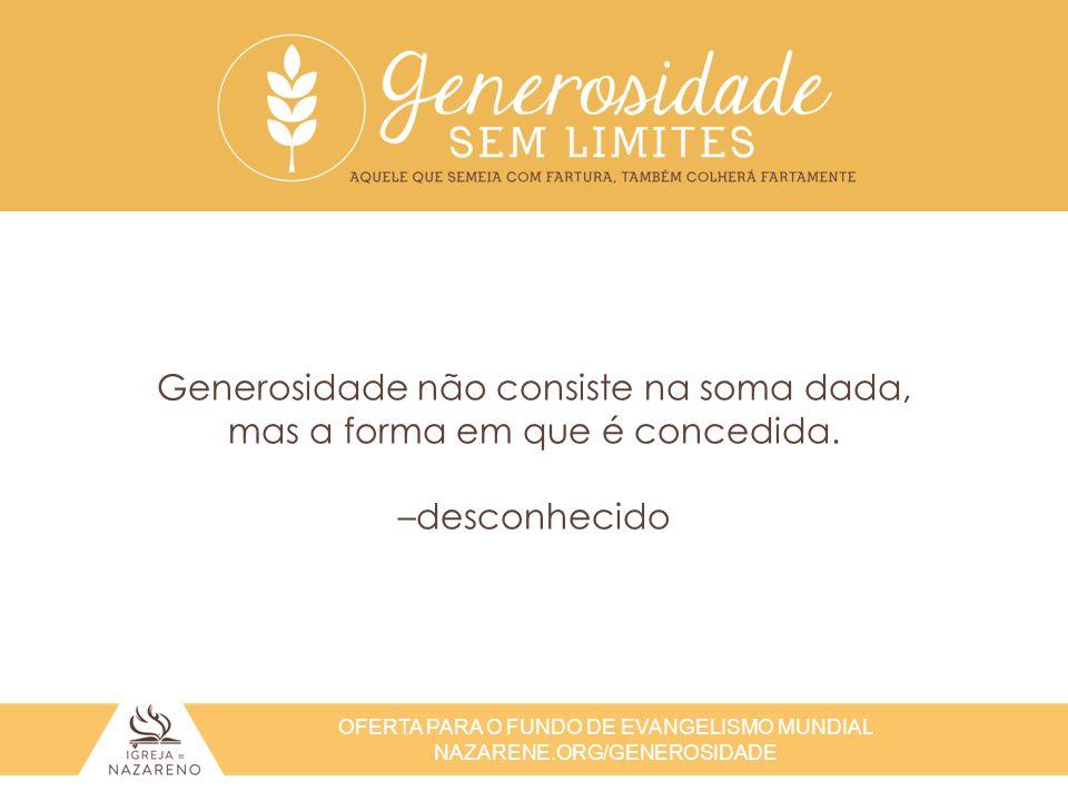 OFERTA PARA O FUNDO DE EVANGELISMO MUNDIAL NAZARENE.ORG/GENEROSIDADE Generosidade não consiste na soma dada, mas a forma em que é concedida. –desconhe