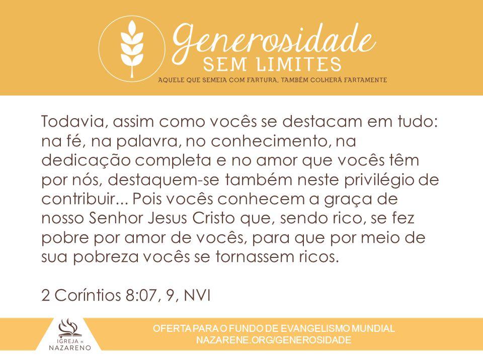 OFERTA PARA O FUNDO DE EVANGELISMO MUNDIAL NAZARENE.ORG/GENEROSIDADE Todavia, assim como vocês se destacam em tudo: na fé, na palavra, no conhecimento