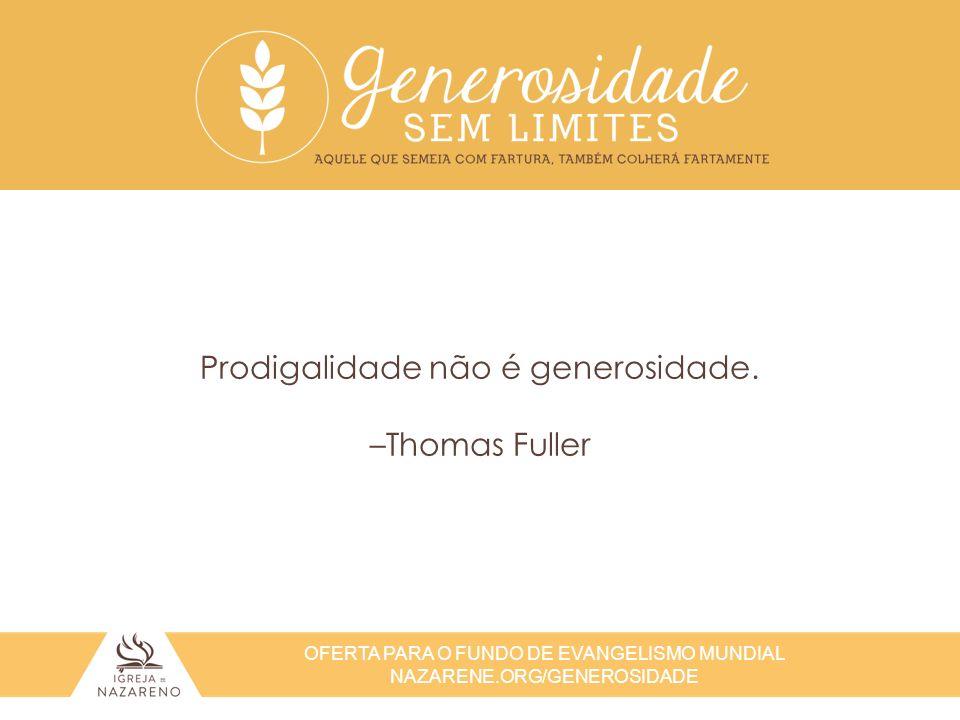 OFERTA PARA O FUNDO DE EVANGELISMO MUNDIAL NAZARENE.ORG/GENEROSIDADE Prodigalidade não é generosidade. –Thomas Fuller