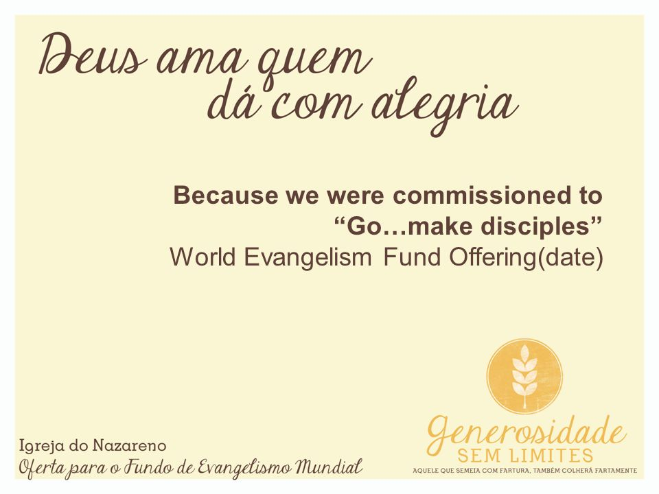 Because we were commissioned toGo…make disciples World Evangelism Fund Offering(date)
