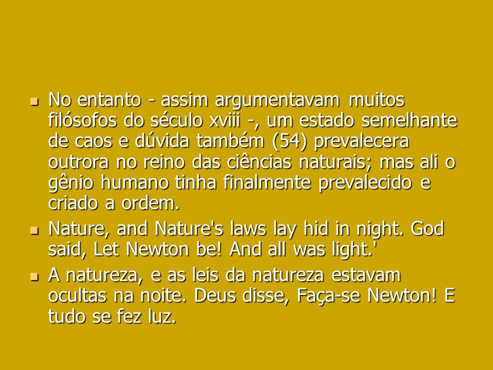 No entanto - assim argumentavam muitos filósofos do século xviii -, um estado semelhante de caos e dúvida também (54) prevalecera outrora no reino das ciências naturais; mas ali o gênio humano tinha finalmente prevalecido e criado a ordem.