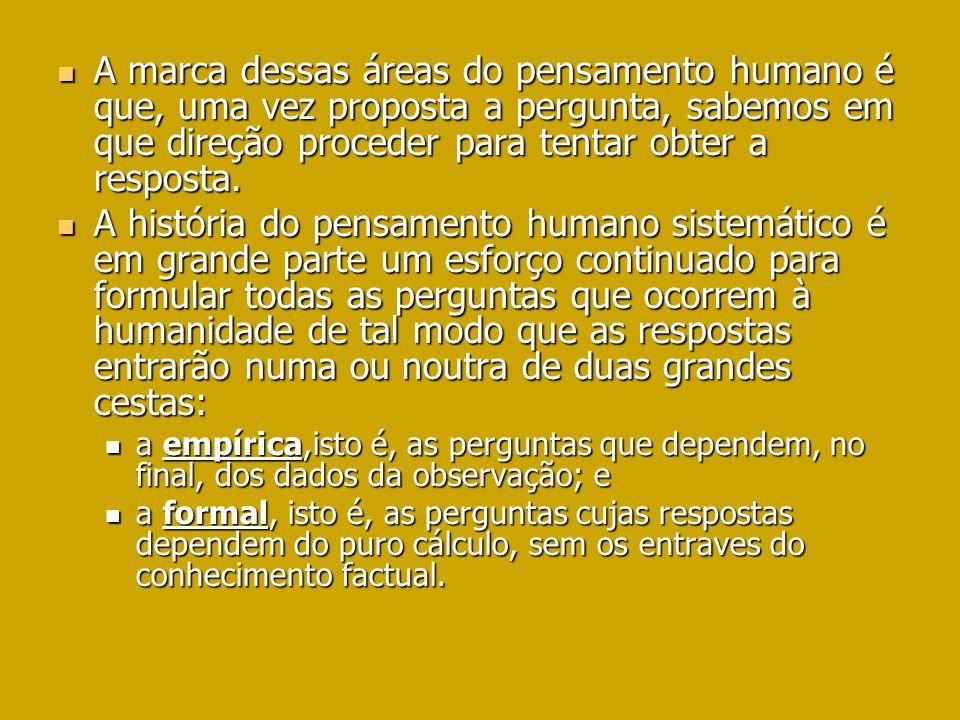 A marca dessas áreas do pensamento humano é que, uma vez proposta a pergunta, sabemos em que direção proceder para tentar obter a resposta.