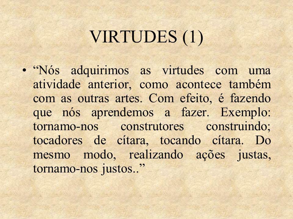 VIRTUDES (1) Nós adquirimos as virtudes com uma atividade anterior, como acontece também com as outras artes. Com efeito, é fazendo que nós aprendemos
