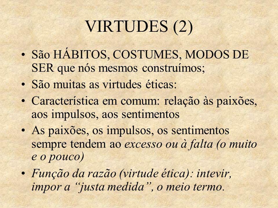 VIRTUDES (2) São HÁBITOS, COSTUMES, MODOS DE SER que nós mesmos construímos; São muitas as virtudes éticas: Característica em comum: relação às paixõe