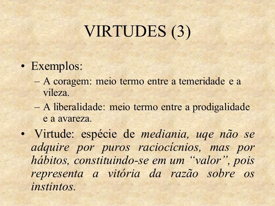 VIRTUDES (3) Exemplos: –A coragem: meio termo entre a temeridade e a vileza. –A liberalidade: meio termo entre a prodigalidade e a avareza. Virtude: e