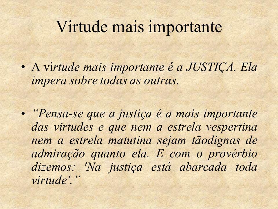 Virtude mais importante A virtude mais importante é a JUSTIÇA. Ela impera sobre todas as outras. Pensa-se que a justiça é a mais importante das virtud