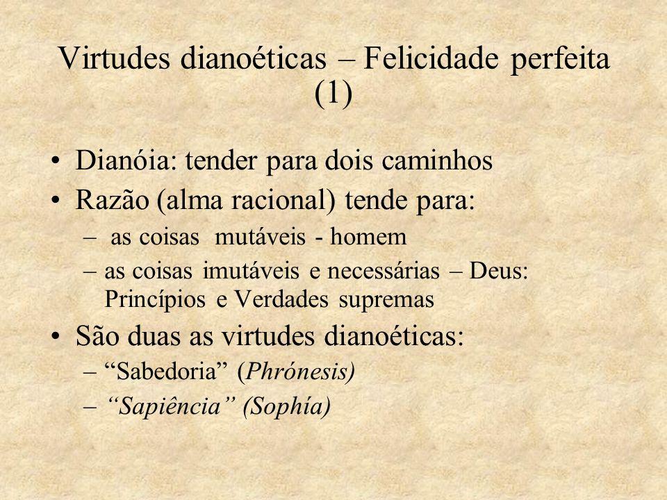 Virtudes dianoéticas – Felicidade perfeita (1) Dianóia: tender para dois caminhos Razão (alma racional) tende para: – as coisas mutáveis - homem –as c